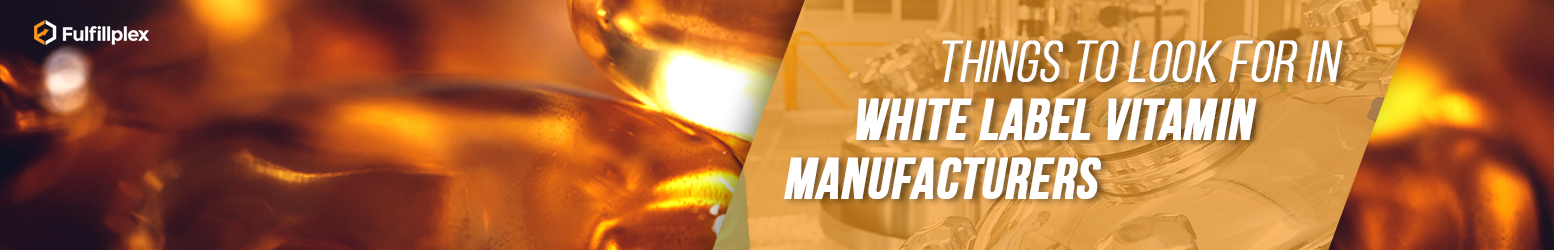 Things to Look for In White Label Vitamin Manufacturers